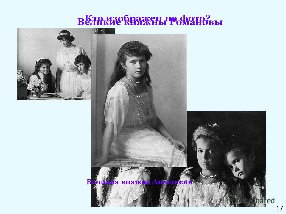 Кто изображен на фото? Великие княжны Романовы Великая княжна Анастасия 17