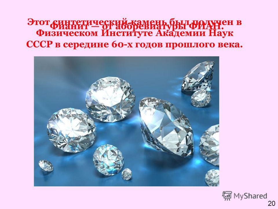 Этот синтетический камень был получен в Физическом Институте Академии Наук СССР в середине 60-х годов прошлого века. Фианит от аббревиатуры ФИАН. 20