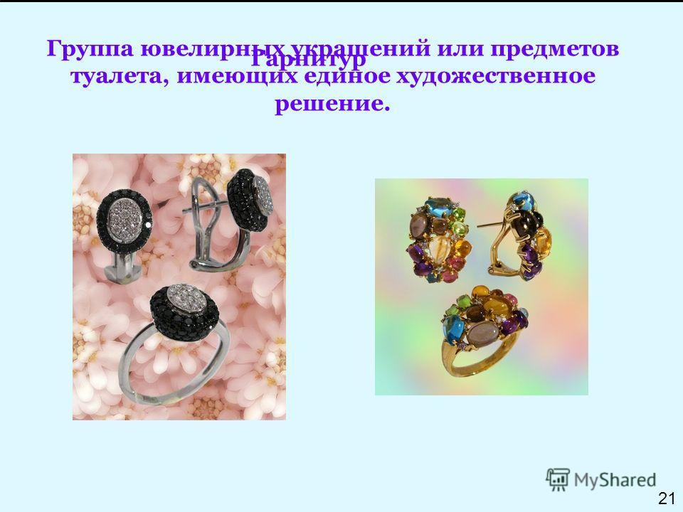 Группа ювелирных украшений или предметов туалета, имеющих единое художественное решение. Гарнитур 21
