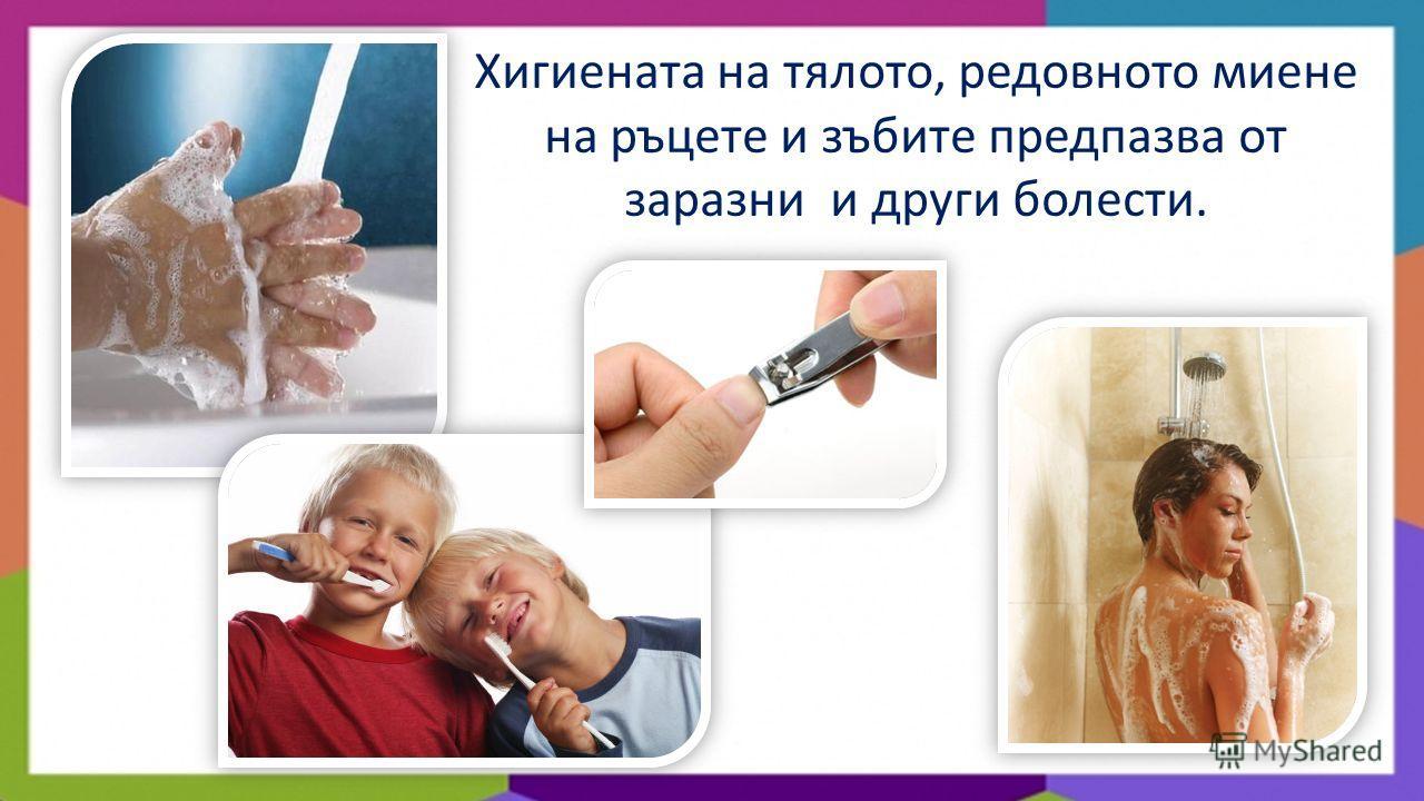 Хигиената на тялото, редовното миене на ръцете и зъбите предпазва от заразни и други болести.