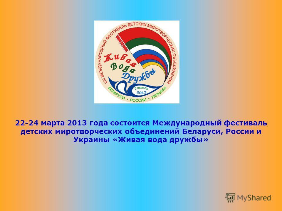22-24 марта 2013 года состоится Международный фестиваль детских миротворческих объединений Беларуси, России и Украины «Живая вода дружбы»