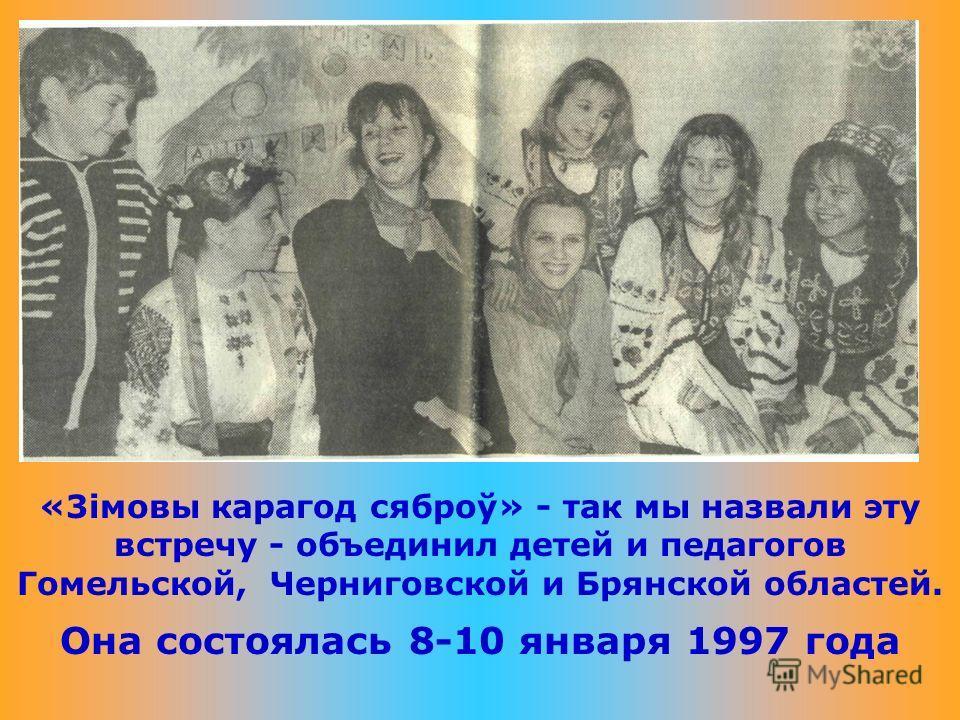 «3імовы карагод сяброў» - так мы назвали эту встречу - объединил детей и педагогов Гомельской, Черниговской и Брянской областей. Она состоялась 8-10 января 1997 года
