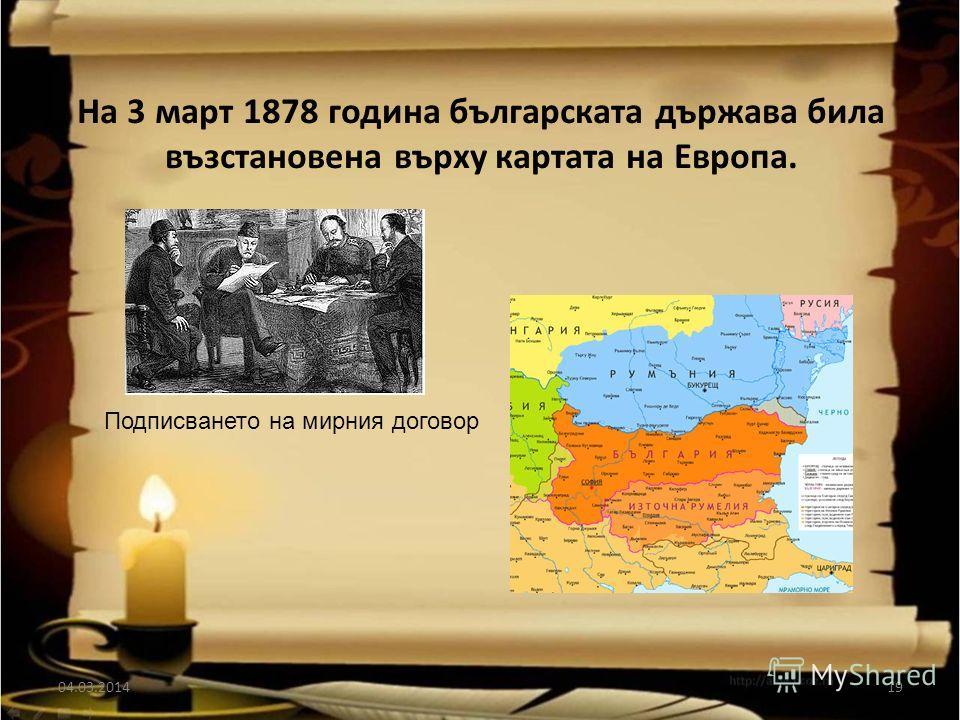 На 3 март 1878 година българската държава била възстановена върху картата на Европа. 04.03.201419 Подписването на мирния договор