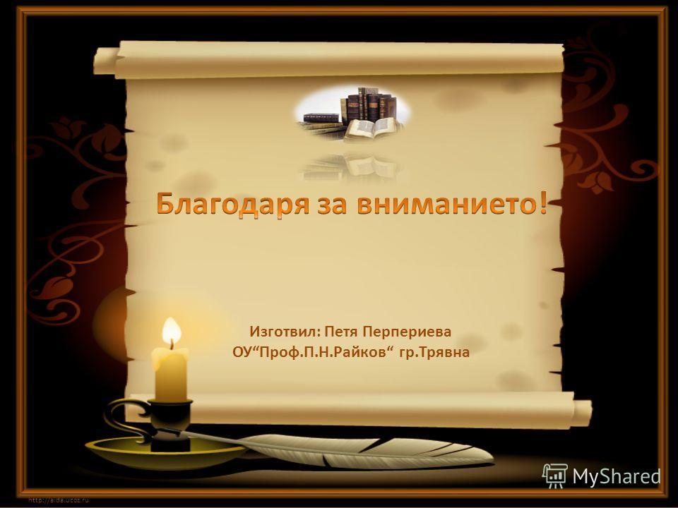 http://aida.ucoz.ru Изготвил: Петя Перпериева ОУПроф.П.Н.Райков гр.Трявна