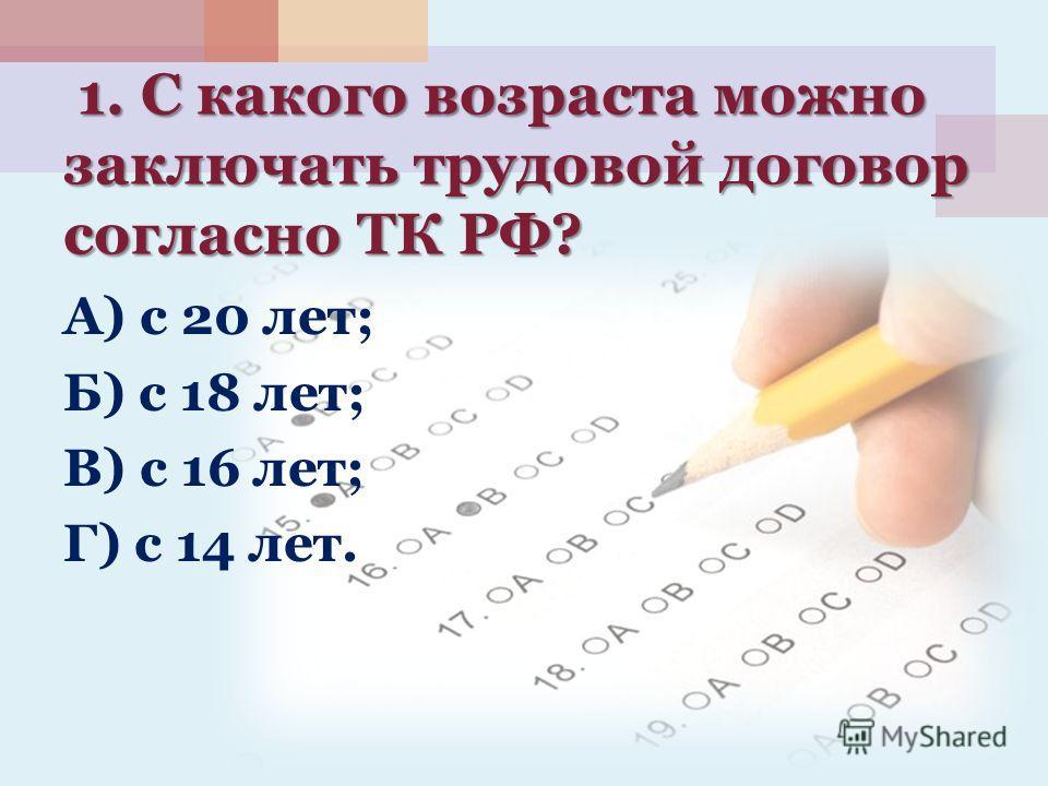 1. С какого возраста можно заключать трудовой договор согласно ТК РФ? 1. С какого возраста можно заключать трудовой договор согласно ТК РФ? А) с 20 лет; Б) с 18 лет; В) с 16 лет; Г) с 14 лет.