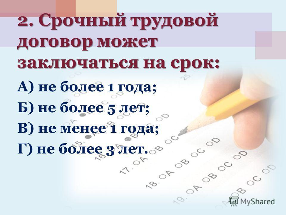 2. Срочный трудовой договор может заключаться на срок: А) не более 1 года; Б) не более 5 лет; В) не менее 1 года; Г) не более 3 лет.