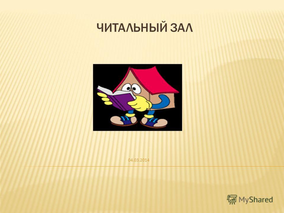 04.03.2014 ЧИТАЛЬНЫЙ ЗАЛ