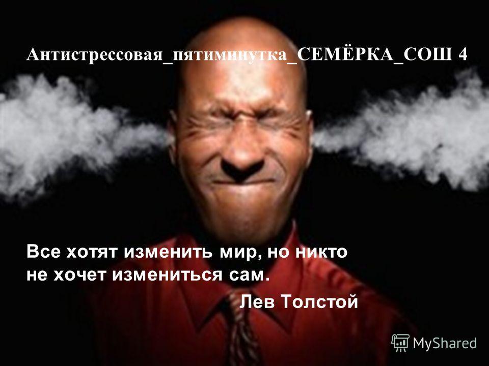 Антистрессовая_пятиминутка_СЕМЁРКА_СОШ 4 Все хотят изменить мир, но никто не хочет измениться сам. Лев Толстой