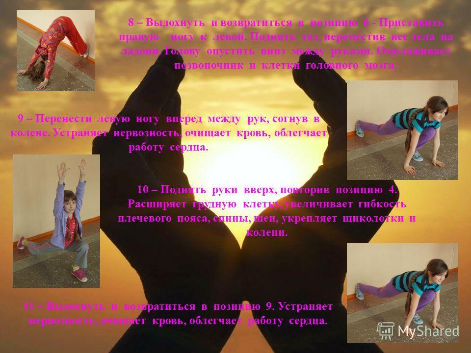 8 – Выдохнуть и возвратиться в позицию 6 - Приставить правую ногу к левой. Поднять таз, переместив вес тела на ладони. Голову опустить вниз между руками. Омолаживает позвоночник и клетки головного мозга. 9 – Перенести левую ногу вперед между рук, сог