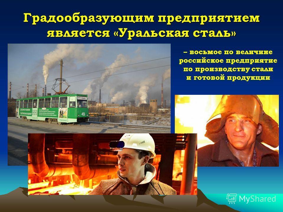 Градообразующим предприятием является «Уральская сталь» – восьмое по величине российское предприятие по производству стали и готовой продукции
