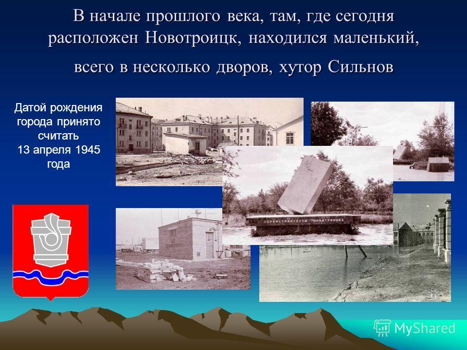 В начале прошлого века, там, где сегодня расположен Новотроицк, находился маленький, всего в несколько дворов, хутор Сильнов Датой рождения города принято считать 13 апреля 1945 года