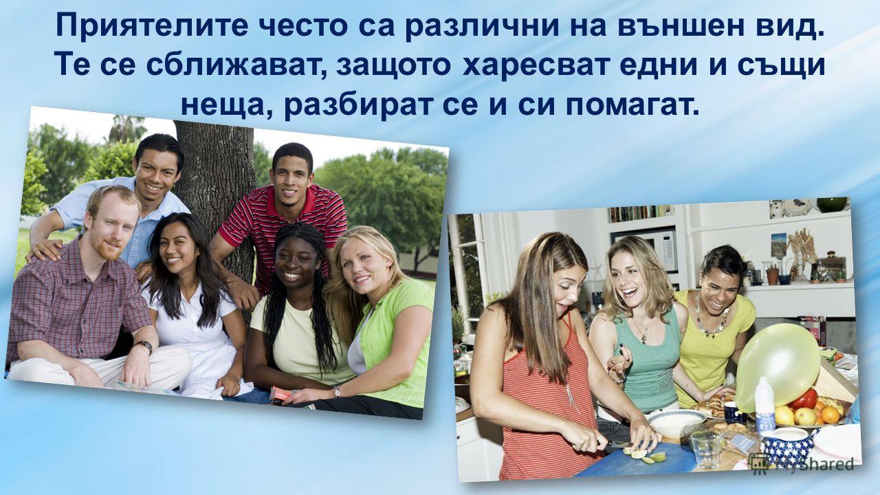 Приятелите често са различни на външен вид. Те се сближават, защото харесват едни и същи неща, разбират се и си помагат.