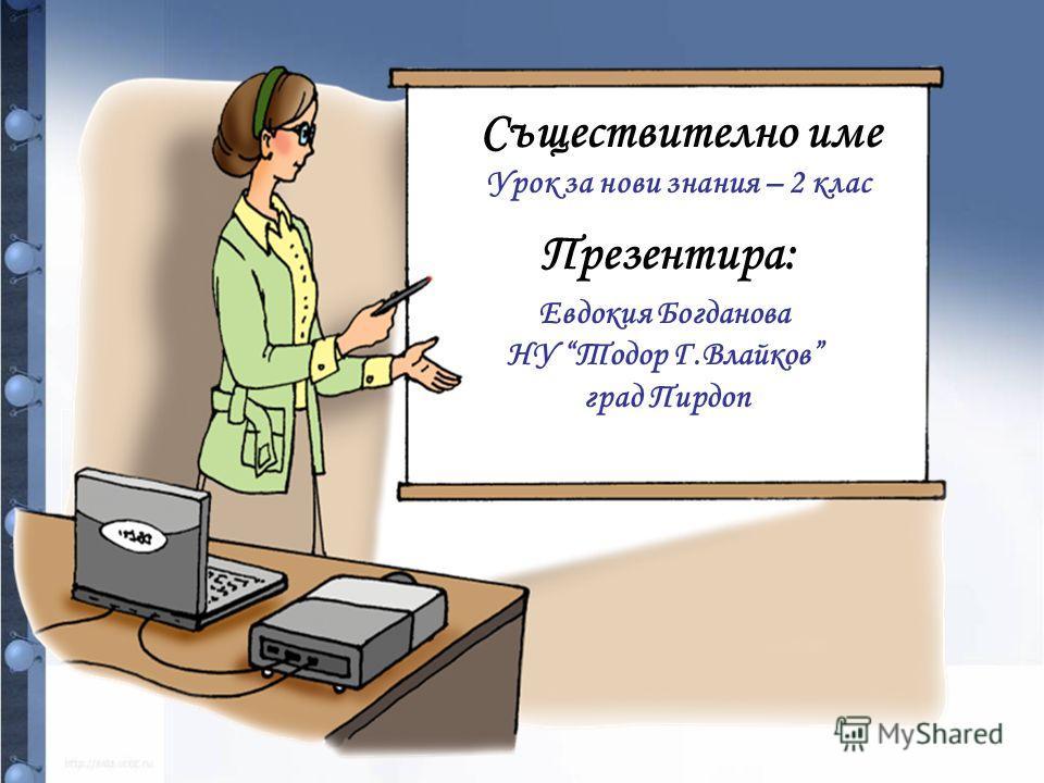 Съществително име Презентира: Eвдокия Богданова НУ Тодор Г.Влайков град Пирдоп Урок за нови знания – 2 клас