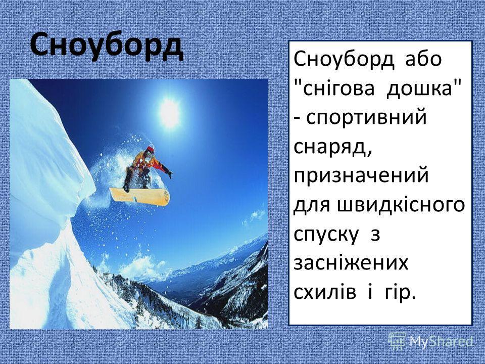 Сноуборд Сноуборд або снігова дошка - спортивний снаряд, призначений для швидкісного спуску з засніжених схилів і гір.