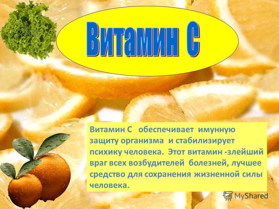 Витамин С обеспечивает имунную защиту организма и стабилизирует психику человека. Этот витамин -злейший враг всех возбудителей болезней, лучшее средство для сохранения жизненной силы человека.