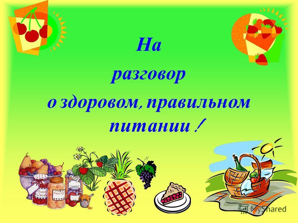 На разговор о здоровом, правильном питании !