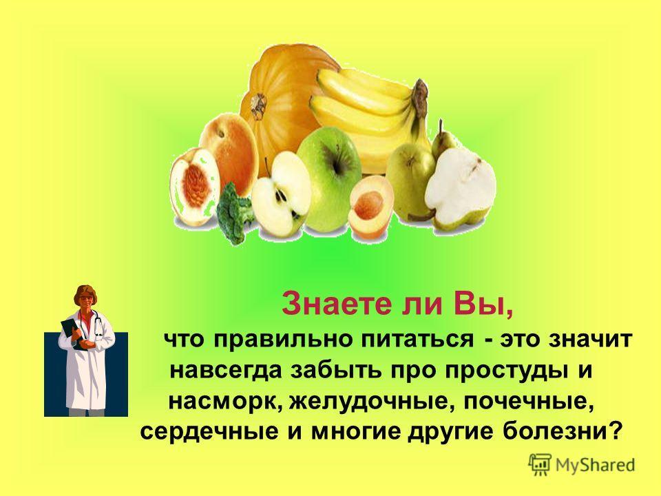 Знаете ли Вы, что правильно питаться - это значит навсегда забыть про простуды и насморк, желудочные, почечные, сердечные и многие другие болезни?