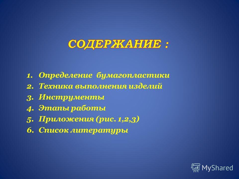 1.Определение бумагопластики 2.Техника выполнения изделий 3.Инструменты 4.Этапы работы 5.Приложения (рис. 1,2,3) 6.Список литературы