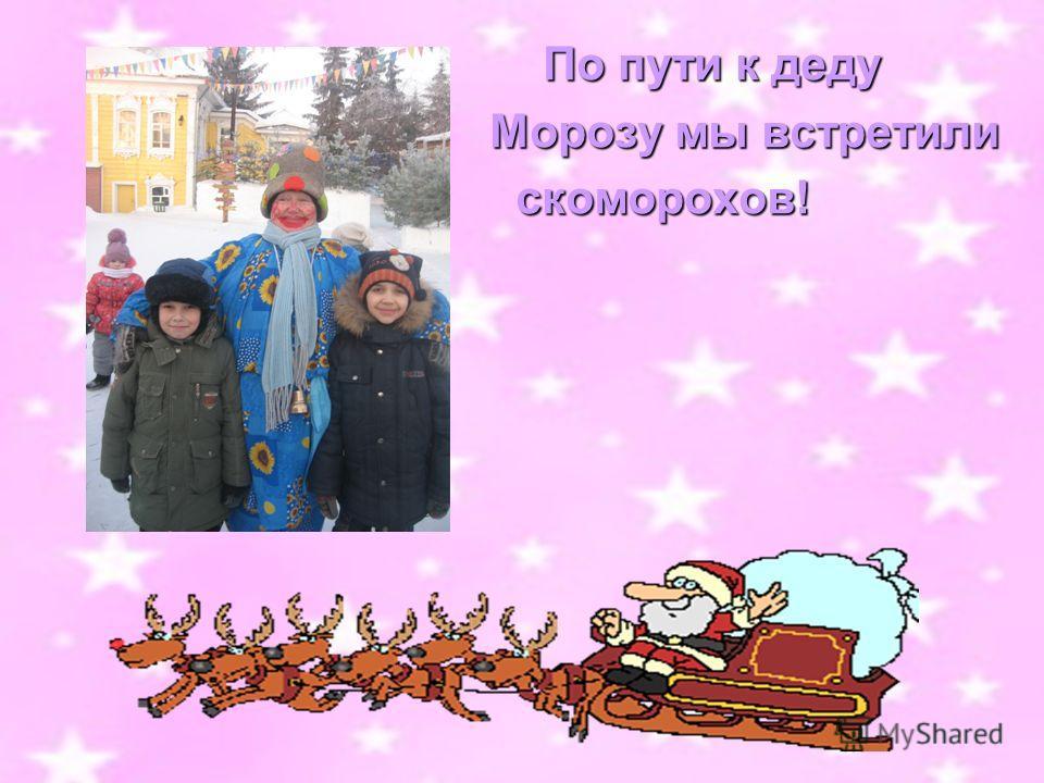 По пути к деду По пути к деду Морозу мы встретили Морозу мы встретили скоморохов! скоморохов!