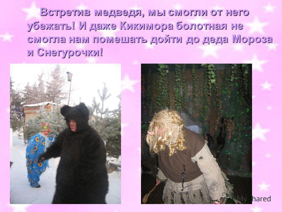 Встретив медведя, мы смогли от него убежать! И даже Кикимора болотная не смогла нам помешать дойти до деда Мороза и Снегурочки! Встретив медведя, мы смогли от него убежать! И даже Кикимора болотная не смогла нам помешать дойти до деда Мороза и Снегур