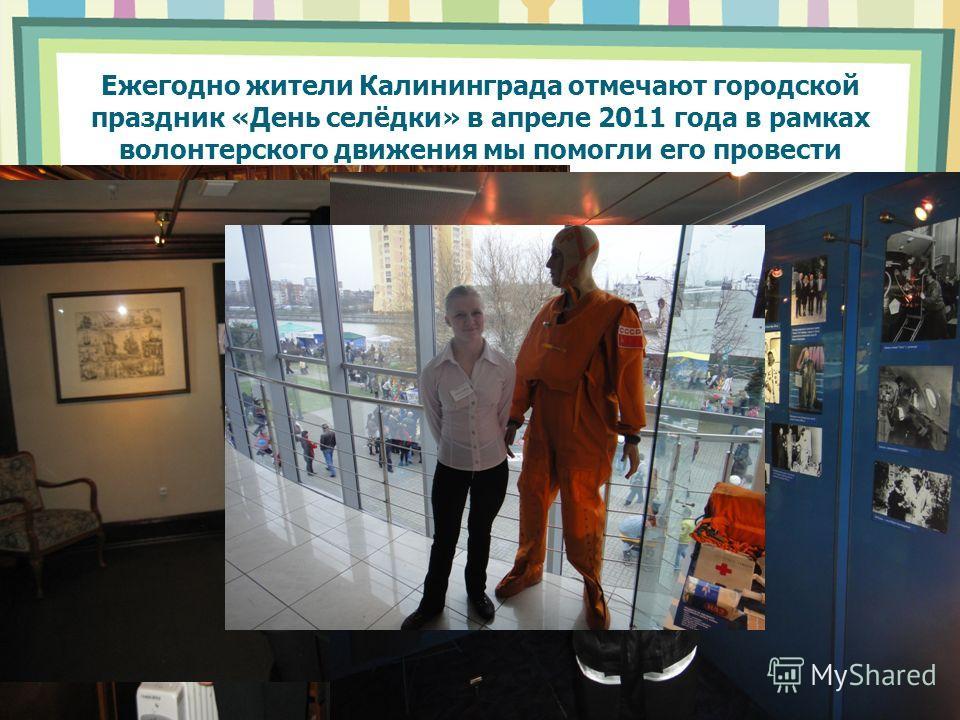 Ежегодно жители Калининграда отмечают городской праздник «День селёдки» в апреле 2011 года в рамках волонтерского движения мы помогли его провести Наши праздники