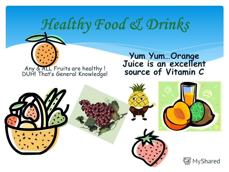 Healthy Food & Drinks Any & ALL Fruits are healthy ! DUH! Thats General Knowledge! Yum Yum…Orange Juice is an excellent source of Vitamin C