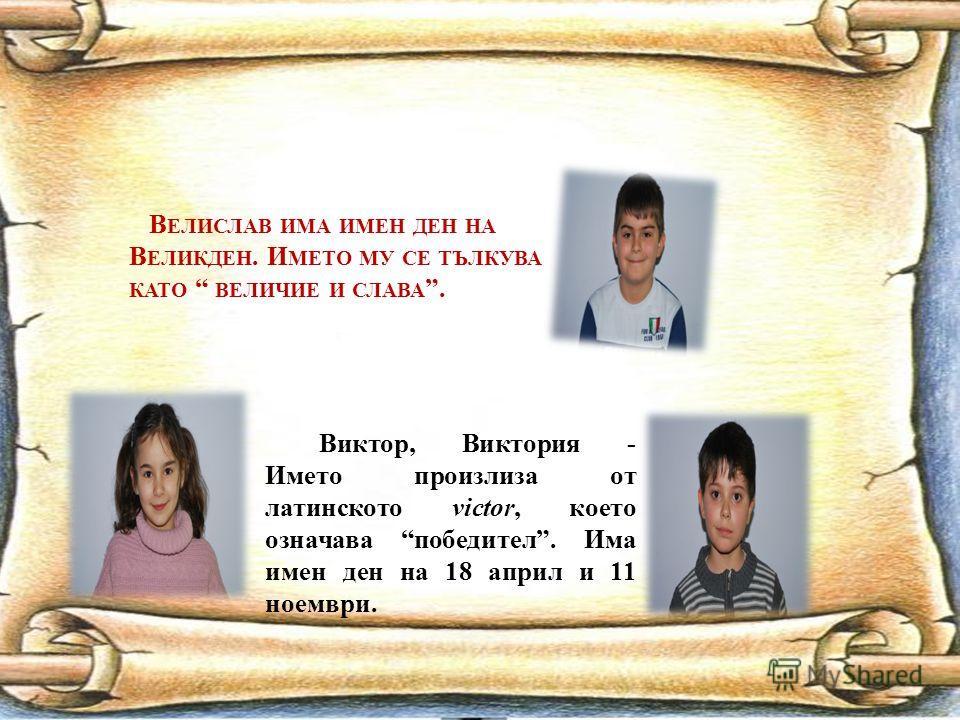 В ЕЛИСЛАВ ИМА ИМЕН ДЕН НА В ЕЛИКДЕН. И МЕТО МУ СЕ ТЪЛКУВА КАТО ВЕЛИЧИЕ И СЛАВА. Виктор, Виктория - Името произлиза от латинското victor, което означава победител. Има имен ден на 18 април и 11 ноември.