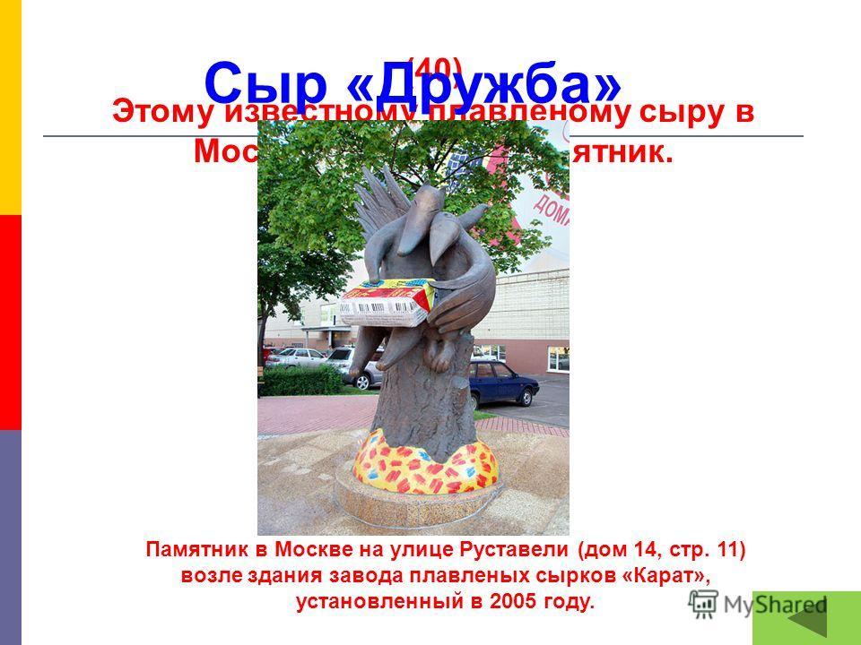 (40) Этому известному плавленому сыру в Москве поставлен памятник. Сыр «Дружба» Памятник в Москве на улице Руставели (дом 14, стр. 11) возле здания завода плавленых сырков «Карат», установленный в 2005 году.