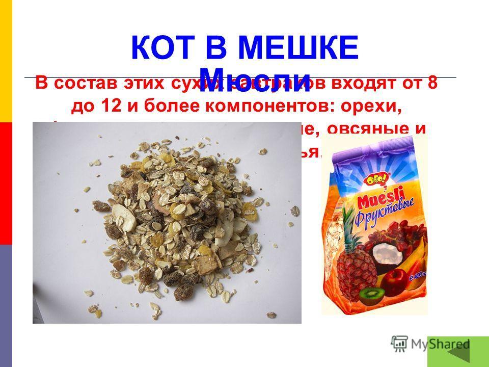 КОТ В МЕШКЕ В состав этих сухих завтраков входят от 8 до 12 и более компонентов: орехи, фрукты, злаки – пшеничные, овсяные и ячменные хлопья. Мюсли