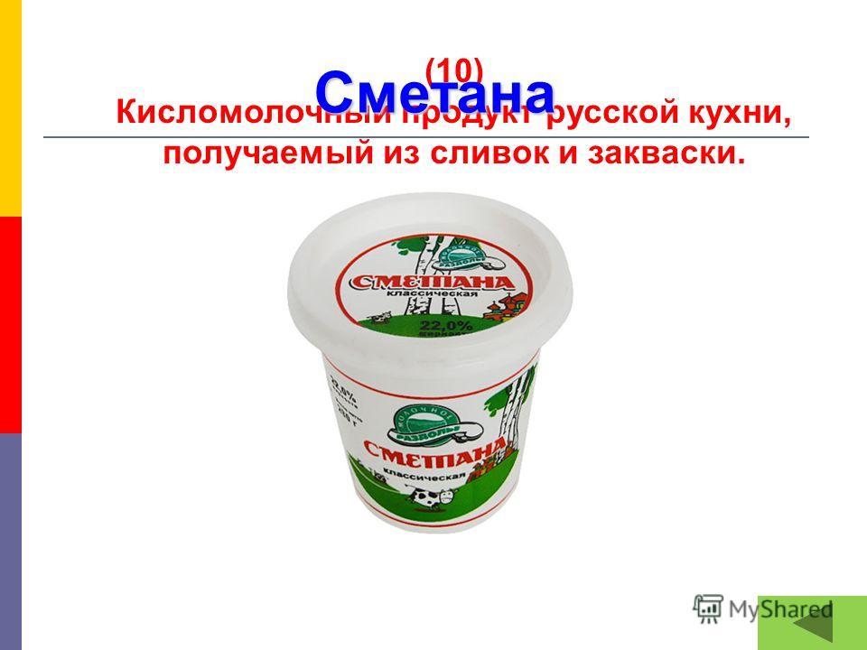 (10) Кисломолочный продукт русской кухни, получаемый из сливок и закваски. Сметана