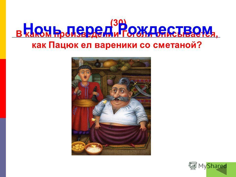 (30) В каком произведении Гоголя описывается, как Пацюк ел вареники со сметаной? Ночь перед Рождеством