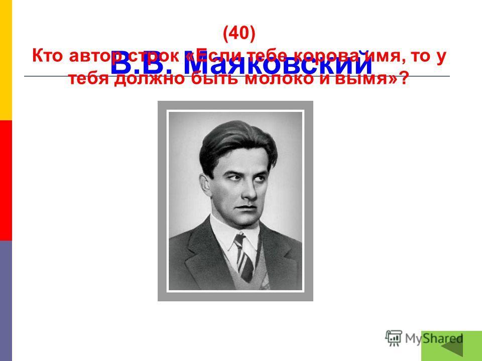 В.В. Маяковский (40) Кто автор строк «Если тебе корова имя, то у тебя должно быть молоко и вымя»?