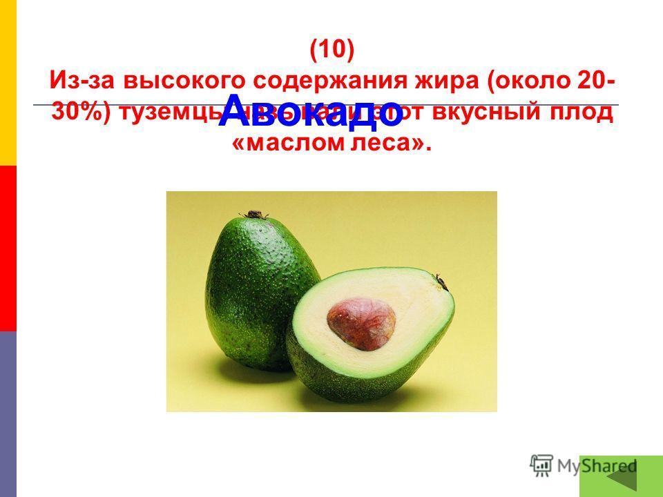 (10) Из-за высокого содержания жира (около 20- 30%) туземцы называли этот вкусный плод «маслом леса». Авокадо