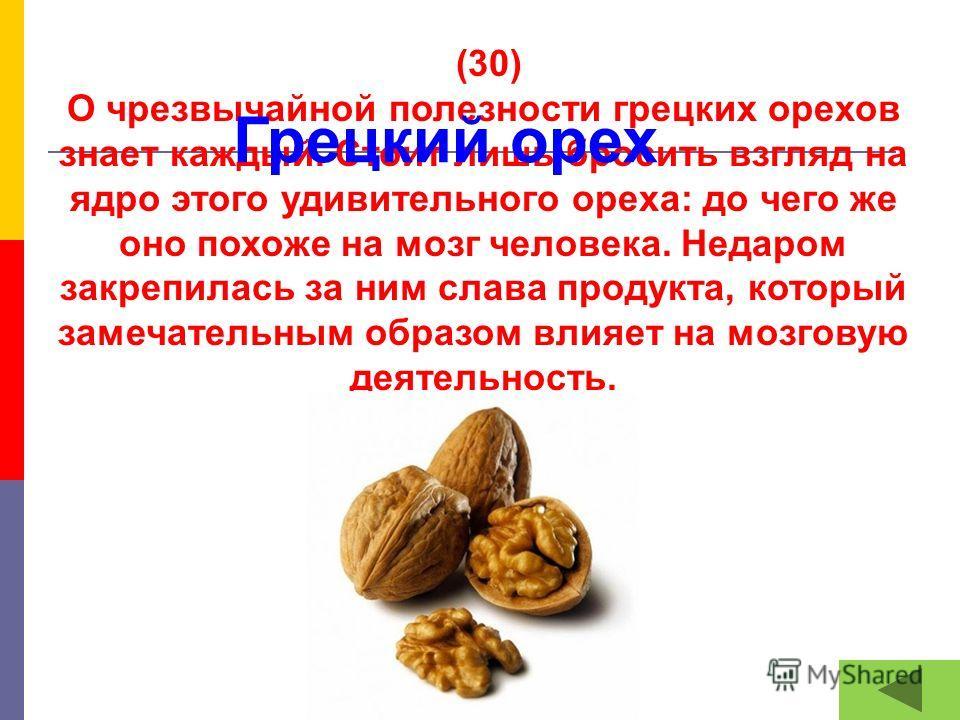 (30) О чрезвычайной полезности грецких орехов знает каждый. Стоит лишь бросить взгляд на ядро этого удивительного ореха: до чего же оно похоже на мозг человека. Недаром закрепилась за ним слава продукта, который замечательным образом влияет на мозгов