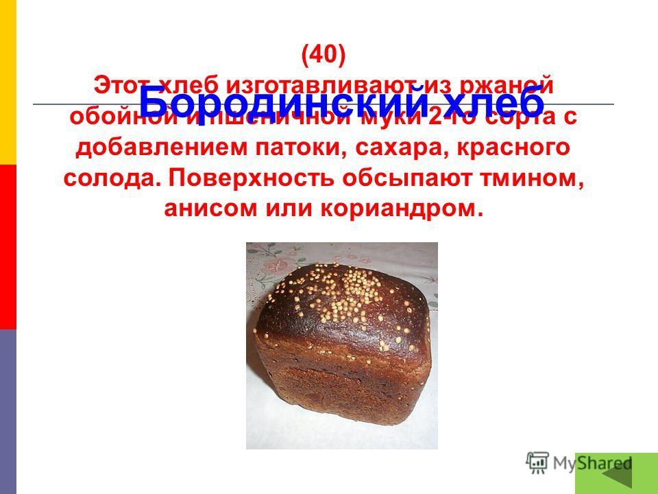 (40) Этот хлеб изготавливают из ржаной обойной и пшеничной муки 2-го сорта с добавлением патоки, сахара, красного солода. Поверхность обсыпают тмином, анисом или кориандром. Бородинский хлеб
