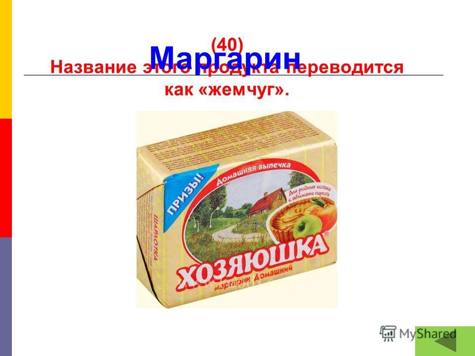 (40) Название этого продукта переводится как «жемчуг». Маргарин