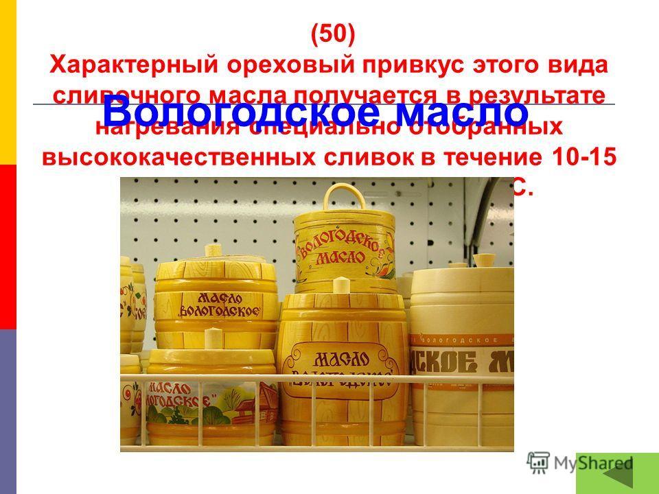 (50) Характерный ореховый привкус этого вида сливочного масла получается в результате нагревания специально отобранных высококачественных сливок в течение 10-15 минут до температуры 97-98 °C. Вологодское масло
