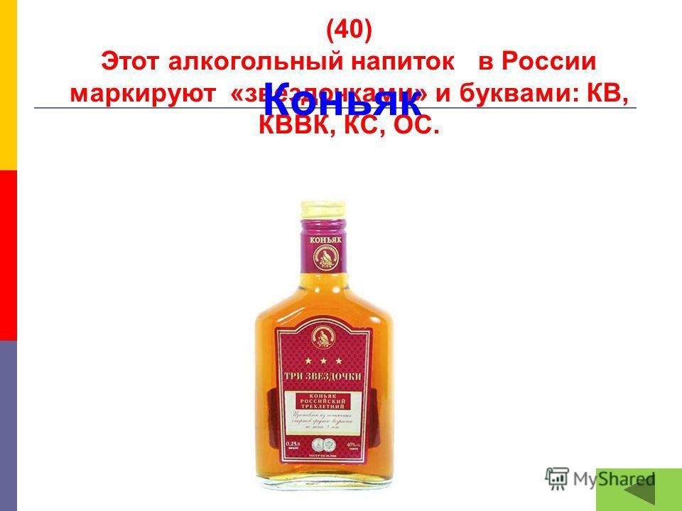 (40) Этот алкогольный напиток в России маркируют «звездочками» и буквами: КВ, КВВК, КС, ОС. Коньяк