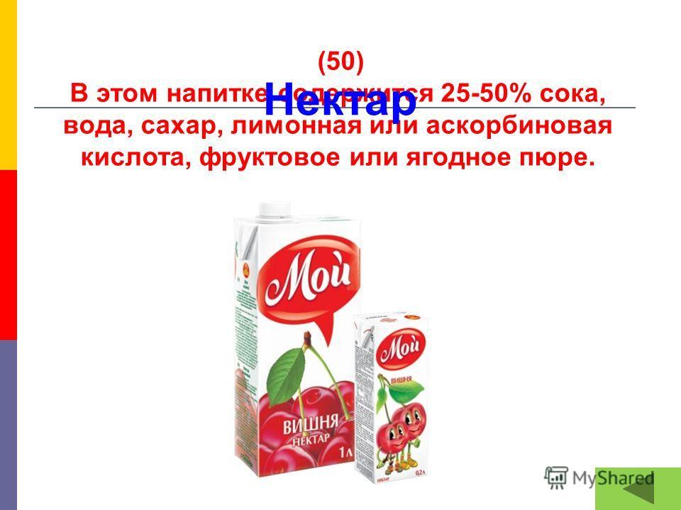 (50) В этом напитке содержится 25-50% сока, вода, сахар, лимонная или аскорбиновая кислота, фруктовое или ягодное пюре. Нектар