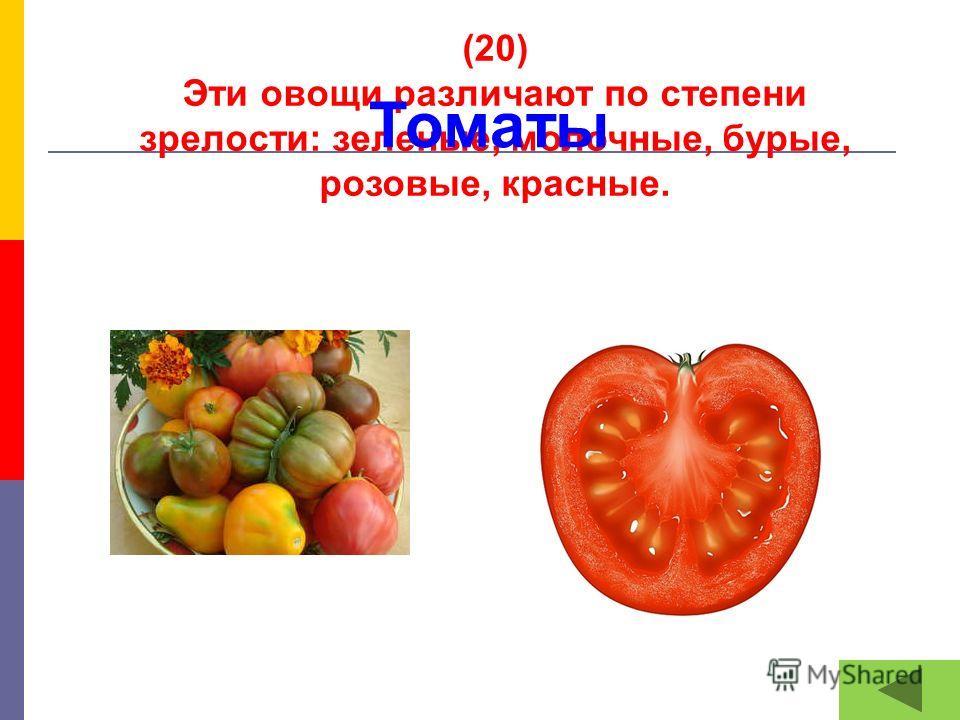 (20) Эти овощи различают по степени зрелости: зеленые, молочные, бурые, розовые, красные. Томаты