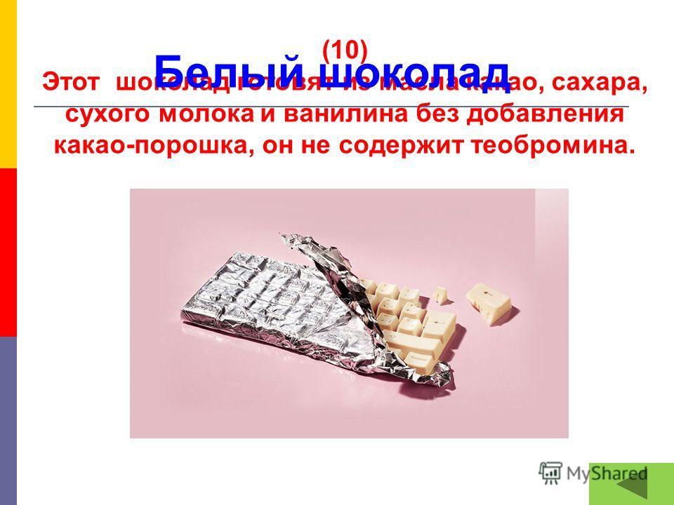(10) Этот шоколад готовят из масла какао, сахара, сухого молока и ванилина без добавления какао-порошка, он не содержит теобромина. Белый шоколад