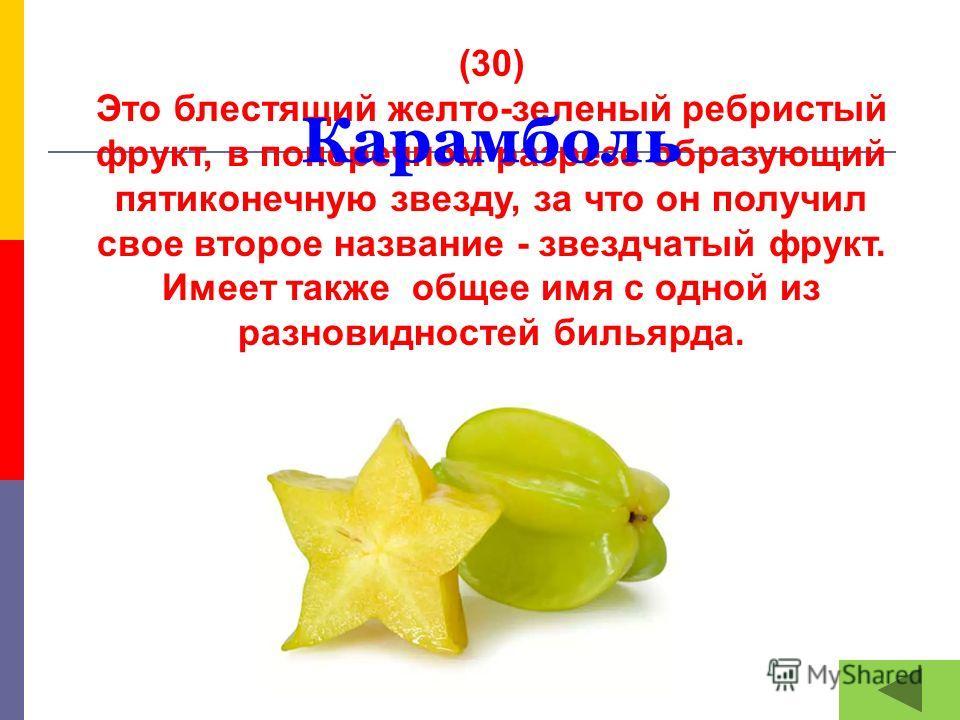 (30) Это блестящий желто-зеленый ребристый фрукт, в поперечном разрезе образующий пятиконечную звезду, за что он получил свое второе название - звездчатый фрукт. Имеет также общее имя с одной из разновидностей бильярда. Карамболь