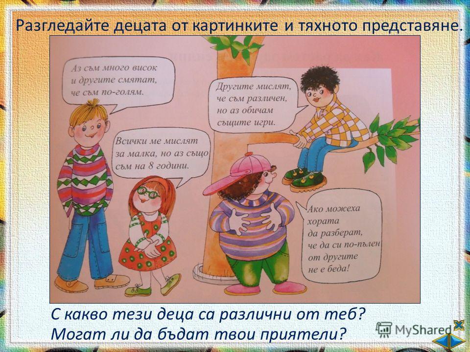Разгледайте децата от картинките и тяхното представяне. С какво тези деца са различни от теб? Могат ли да бъдат твои приятели?
