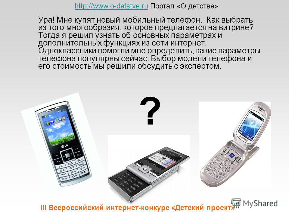 Ура! Мне купят новый мобильный телефон. Как выбрать из того многообразия, которое предлагается на витрине? Тогда я решил узнать об основных параметрах и дополнительных функциях из сети интернет. Одноклассники помогли мне определить, какие параметры т