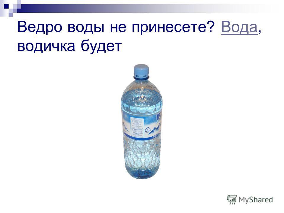 Ведро воды не принесете? Вода, водичка будетВода
