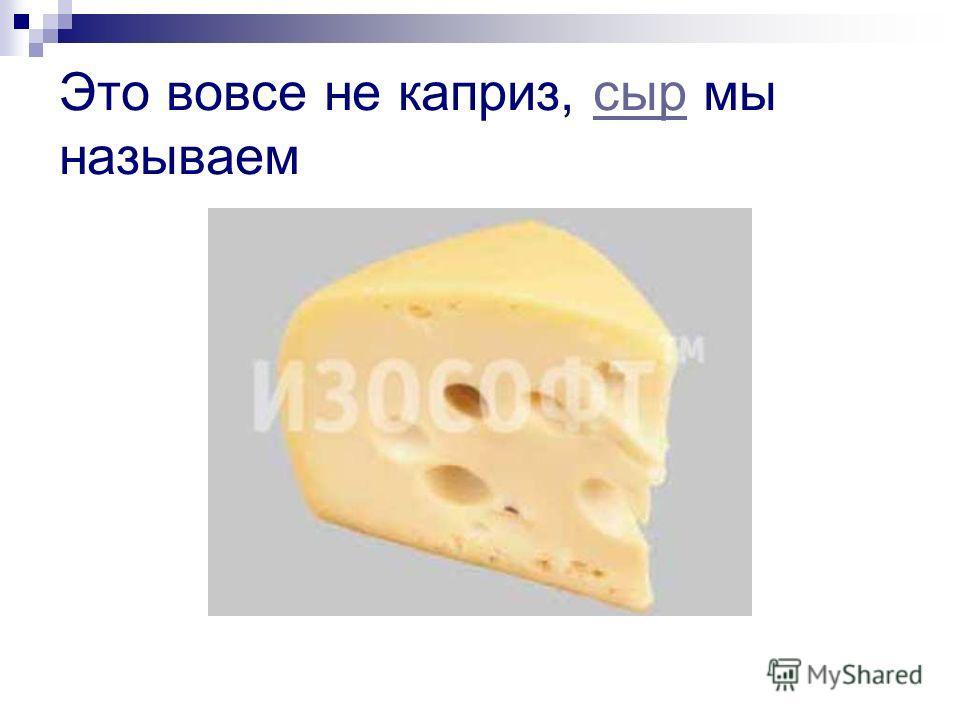 Это вовсе не каприз, сыр мы называемсыр