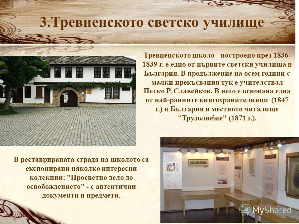 3.Тревненското светско училище Тревненското школо - построено през 1836- 1839 г. е едно от първите светски училища в България. В продължение на осем години с малки прекъсвания тук е учителствал Петко Р. Славейков. В него е основана една от най-раннит