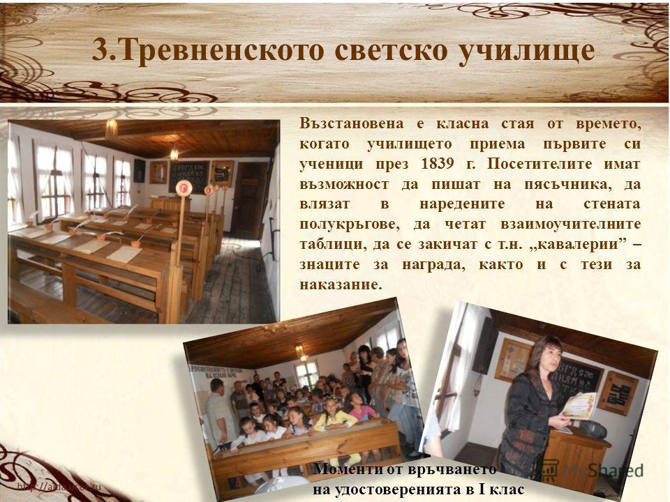3.Тревненското светско училище Възстановена е класна стая от времето, когато училището приема първите си ученици през 1839 г. Посетителите имат възможност да пишат на пясъчника, да влязат в наредените на стената полукръгове, да четат взаимоучителните
