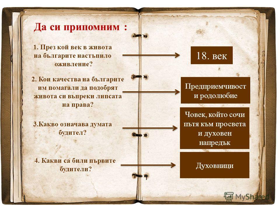 Да си припомним : 1. През кой век в живота на българите настъпило оживление? 18. век 2. Кои качества на българите им помагали да подобрят живота си въпреки липсата на права? Предприемчивост и родолюбие 3.Какво означава думата будител? Човек, който со