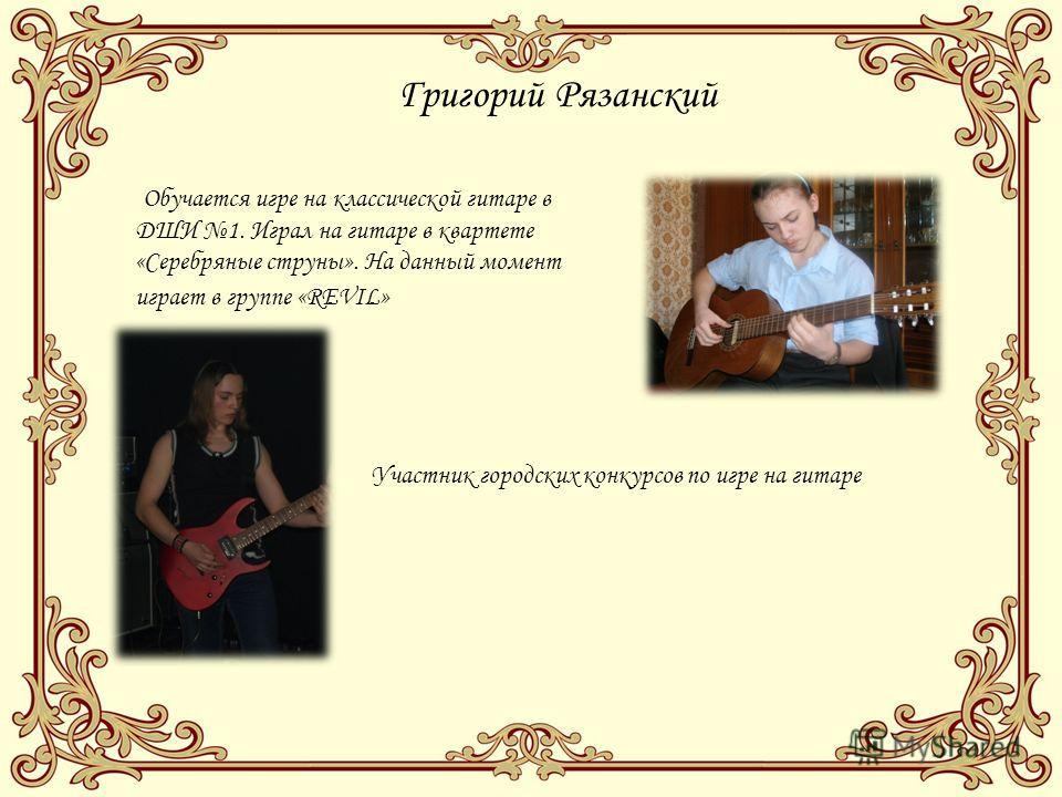 Григорий Рязанский Обучается игре на классической гитаре в ДШИ 1. Играл на гитаре в квартете «Серебряные струны». На данный момент играет в группе «REVIL» Участник городских конкурсов по игре на гитаре